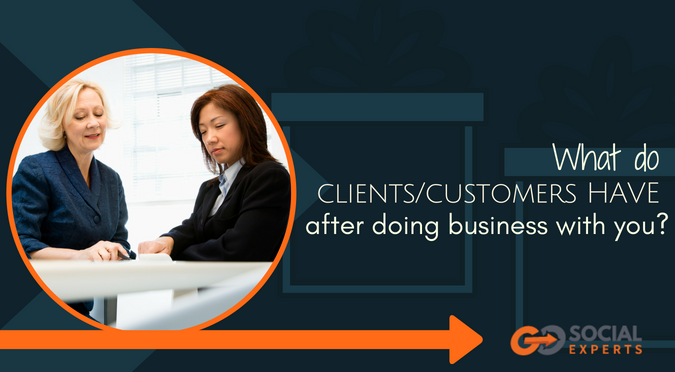What do your clients/customers have after doing business with you